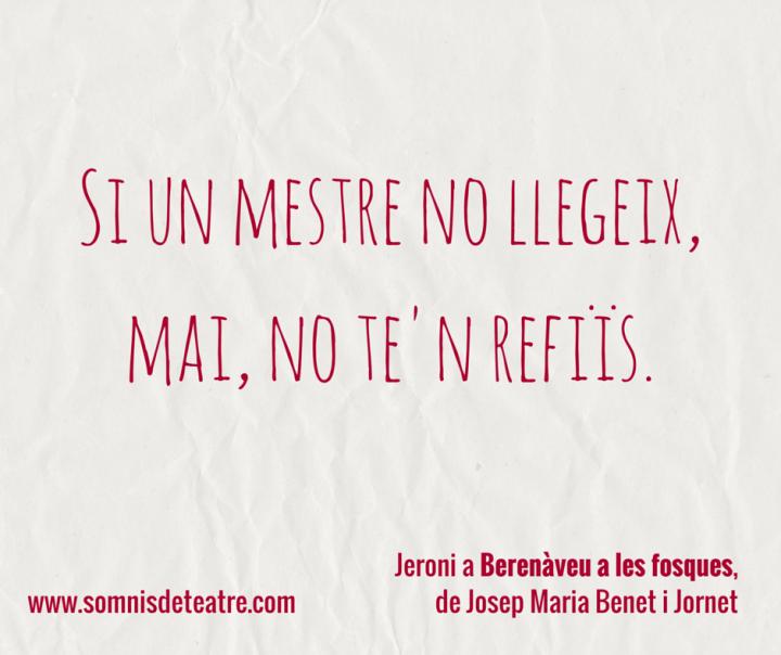 """""""Si un mestre no llegeix, mai, no te'n refiïs"""". Jeroni a Berenàveu a les fosques, de Josep Maria Benet i Jornet."""